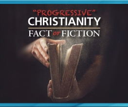 """Progressive"" Christianity: Fact or Fiction?"